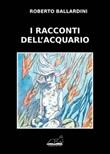 I racconti dell'acquario Libro di  Roberto Ballardini