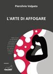 L'arte di affogare Libro di  Piersilvio Volpato