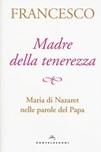 Madre della tenerezza. Maria di Nazareth nelle parole del papa