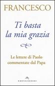 Ti basta la mia grazia. Le lettere di Paolo commentate dal Papa Libro di Francesco (Jorge Mario Bergoglio)