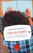 L'ora dei compiti. Come favorire atteggiamenti positivi, motivazione e autonomia nei propri figli Libro di  Gianna Friso, Angelica Moè