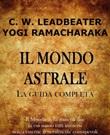 Il mondo astrale. La guida completa Ebook di Ramacharaka, Charles W. Leadbeater