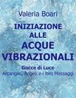Iniziazione alle acque vibrazionali. Gocce di luce. Arcangeli, angeli e i loro messaggi Ebook di  Valeria Boari