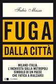 Fuga dalla città. Milano-Italia. L'inchiesta sulla metropoli simbolo di un Paese che fatica a rialzarsi Ebook di  Fabio Massa