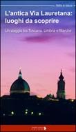 L'antica via Lauretana: luoghi da scoprire. Un viaggio tra Toscana, Umbria e Marche Libro di  Floria Moscardi