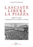 Lasciate libera la piazza. Brescia 1974. I neofascisti, il Mar, la strage Libro di  Claudio Comincini