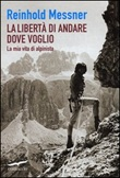 La libertà di andare dove voglio. La mia vita di alpinista Libro di  Reinhold Messner