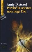 Perché la scienza non nega Dio Libro di  Amir D. Aczel