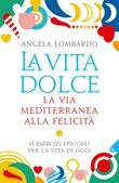 La vita dolce. La via mediterranea alla felicità. 15 esercizi epicurei per la vita di oggi Ebook di  Angela Lombardo