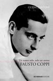 Fausto Coppi. Un uomo solo, solo un uomo. La vera storia del campionissimo: la vita, i trionfi, il declino, la malattia e la fine prematura Ebook di  Guido Tartoni