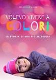 Volevo vivere a colori. La storia di mia figlia Giulia Libro di  Eleonora Galia