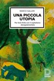 Una piccola utopia. Per farla finita con il capitalismo regolamentato Ebook di  Marco Galleri