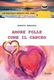 Amore folle come il cancro Libro di  Alberto Armatore