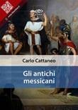 Gli antichi messicani Ebook di  Carlo Cattaneo, Carlo Cattaneo
