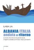 Albania Italia andata e ritorno. La storia che sfocia nei grandi esodi, il legame solidale promosso dopo gli sbarchi Libro di  Ilaria Lia