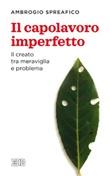 Il capolavoro imperfetto. Il creato tra meraviglia e problema Ebook di  Ambrogio Spreafico