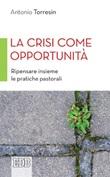 La crisi come opportunità. Ripensare insieme le pratiche pastorali Ebook di  Antonio Torresin