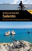 In bici sui mari del Salento. Alla scoperta delle 20 spiagge più belle della Puglia Libro di  Roberto Guido