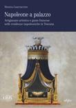 Napoleone a palazzo. Artigianato artistico e gusto francese nelle residenze napoleoniche in Toscana. Ediz. italiana e inglese Libro di  Monica Guarraccino