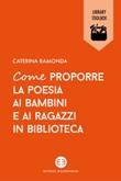 Come proporre la poesia ai bambini e ai ragazzi in biblioteca Libro di  Caterina Ramonda