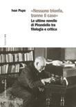 «Nessuno trionfa, tranne il caso». Le ultime novelle di Pirandello tra filologia e critica Ebook di  Ivan Pupo