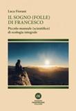 Il sogno (folle) di Francesco. Piccolo manuale (scientifico) di ecologia integrale Ebook di  Luca Fiorani