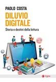 Diluvio digitale. Storia e destini della lettura Ebook di  Paolo Costa