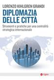 Diplomazia delle città. Strumenti e pratiche per una centralità strategica internazionale Ebook di  Lorenzo Kihlgren Grandi