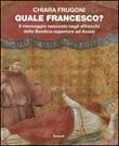 Quale Francesco? Il messaggio nascosto negli affreschi della Basilica superiore di Assisi Libro di  Chiara Frugoni