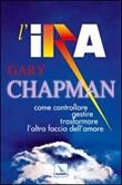 L'ira. Come controllare, gestire, trasformare l'altra faccia dell'amore Libro di  Gary Chapman