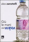 Giù le mani dall'acqua. Diario e ragioni di un impegno. Appelli 2006-2010 Libro di  Alex Zanotelli