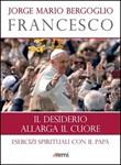 Il desiderio allarga il cuore. Esercizi spirituali con il papa Libro di Francesco (Jorge Mario Bergoglio)