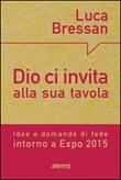 Dio ci invita alla sua tavola. Idee e domande di fede intorno a Expo 2015 Libro di  Luca Bressan
