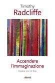 Accendere l'immaginazione. Essere vivi in Dio Ebook di  Timothy Radcliffe