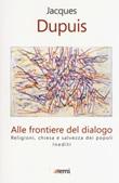 Alle frontiere del dialogo. Religioni, Chiesa e salvezza dei popoli. Inediti Libro di  Jacques Dupuis