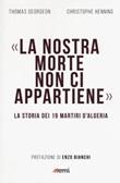 La nostra morte non ci appartiene. La storia dei 19 martiri d'Algeria Libro di  Thomas Gergeon, Christophe Henning