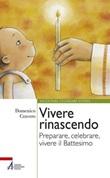 Vivere rinascendo. Preparare, celebrare, vivere il Battesimo Libro di  Domenico Cravero