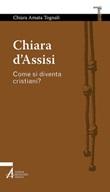Chiara d'Assisi. Come si diventa cristiani? Ebook di  Chiara Amata Tognali