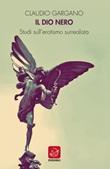 Il dio nero. Studi sull'erotismo surrealista Libro di  Claudio Gargano
