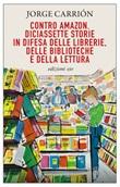 Contro Amazon. Diciassette storie in difesa delle librerie, delle biblioteche e della lettura Ebook di  Jorge Carrión