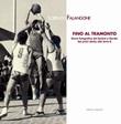 Fino al tramonto. Storia fotografica del basket a Nardò: dai primi derby alla serie B Libro di  Lorenzo Falangone