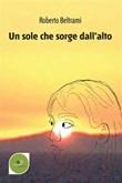 Un sole che sorge dall'alto Ebook di  Roberto Beltrami, Roberto Beltrami