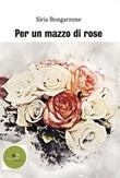 Per un mazzo di rose Ebook di  Siria Bongarzone, Siria Bongarzone