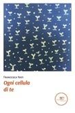 Ogni cellula di te Ebook di  Francesca Nati, Francesca Nati