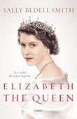 Elizabeth the Queen. La vita di una regina Ebook di  Sally Bedell Smith