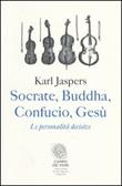 Socrate, Buddha, Confucio, Gesù. Le personalità decisive Libro di  Karl Jaspers