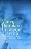 Un atomo di verità. Aldo Moro e la fine della politica in Italia Libro di  Marco Damilano