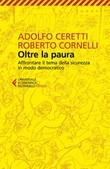 Oltre la paura. Affrontare il tema della sicurezza in modo democratico Ebook di  Adolfo Ceretti, Roberto Cornelli
