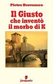 Il giusto che inventò il morbo di K Ebook di  Pietro Borromeo, Pietro Borromeo