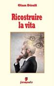 Ricostruire la vita Ebook di  Gian Dàuli, Gian Dàuli